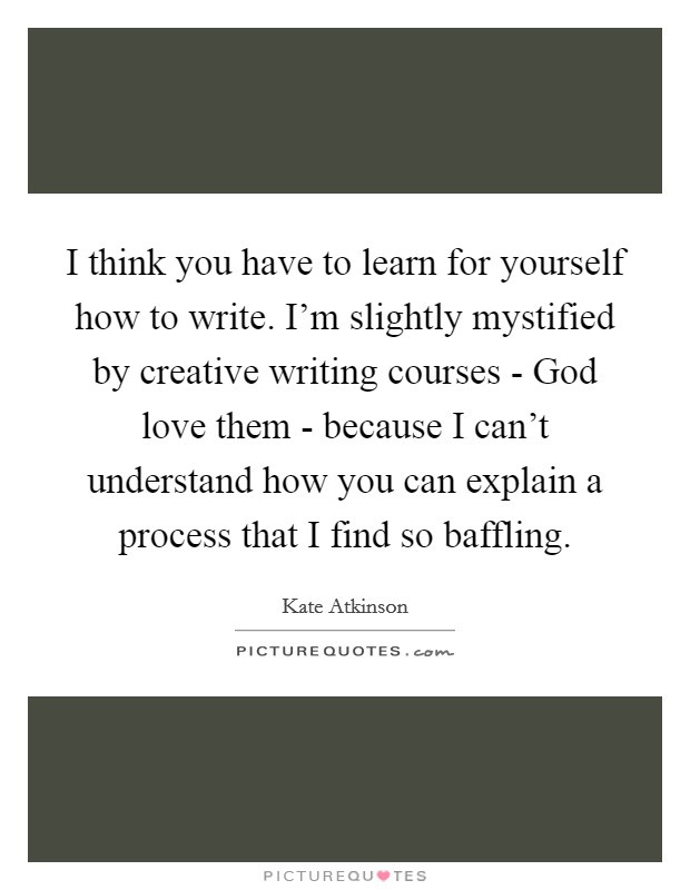 I think you have to learn for yourself how to write. I'm slightly mystified by creative writing courses - God love them - because I can't understand how you can explain a process that I find so baffling Picture Quote #1