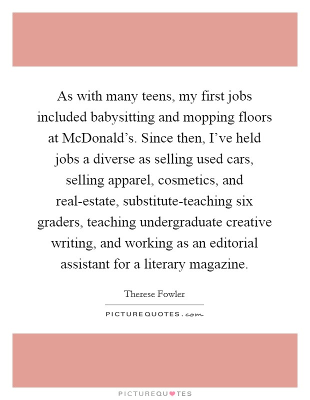 As with many teens, my first jobs included babysitting and mopping floors at McDonald's. Since then, I've held jobs a diverse as selling used cars, selling apparel, cosmetics, and real-estate, substitute-teaching six graders, teaching undergraduate creative writing, and working as an editorial assistant for a literary magazine Picture Quote #1