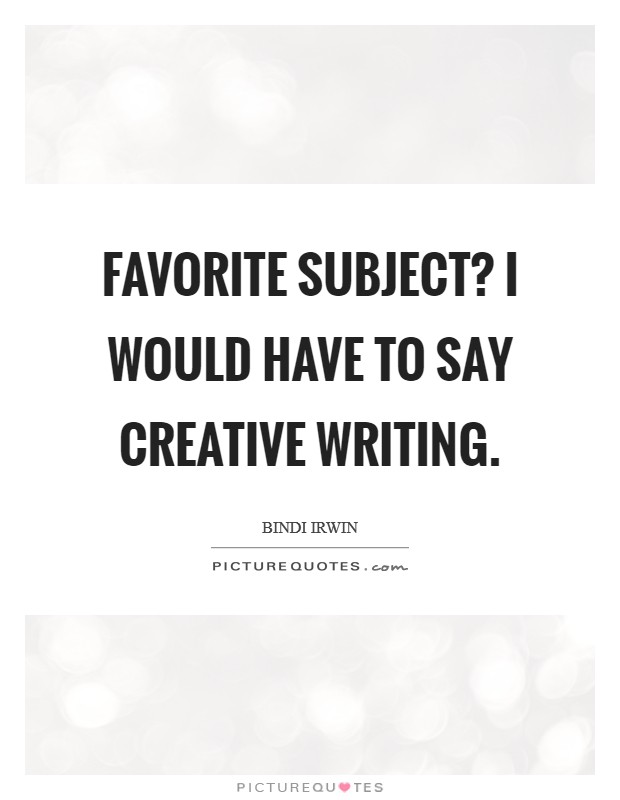 Favorite subject? I would have to say creative writing. Picture Quote #1