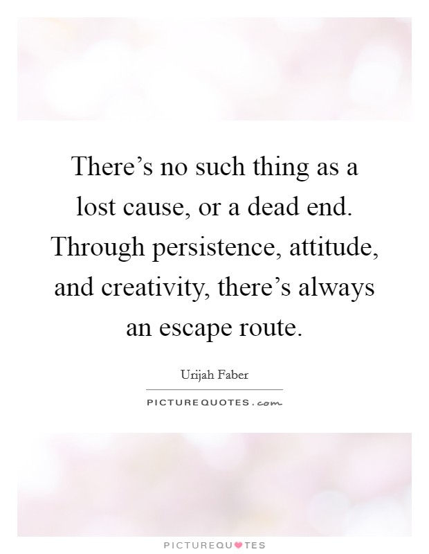 There's no such thing as a lost cause, or a dead end. Through persistence, attitude, and creativity, there's always an escape route. Picture Quote #1