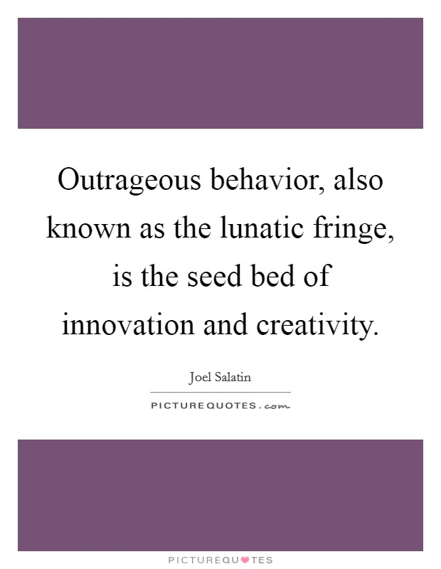 Outrageous behavior, also known as the lunatic fringe, is the seed bed of innovation and creativity Picture Quote #1