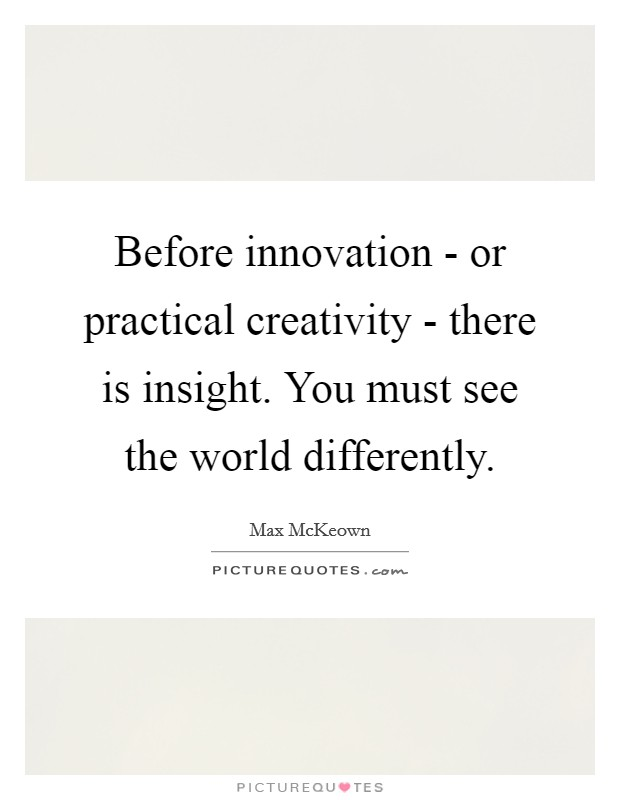 Before innovation - or practical creativity - there is insight. You must see the world differently Picture Quote #1