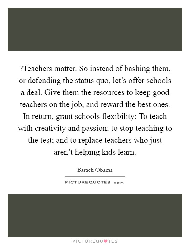 ?Teachers matter. So instead of bashing them, or defending the status quo, let's offer schools a deal. Give them the resources to keep good teachers on the job, and reward the best ones. In return, grant schools flexibility: To teach with creativity and passion; to stop teaching to the test; and to replace teachers who just aren't helping kids learn Picture Quote #1