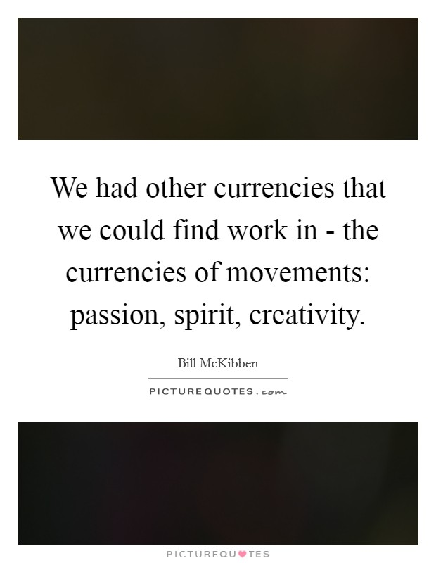 We had other currencies that we could find work in - the currencies of movements: passion, spirit, creativity. Picture Quote #1