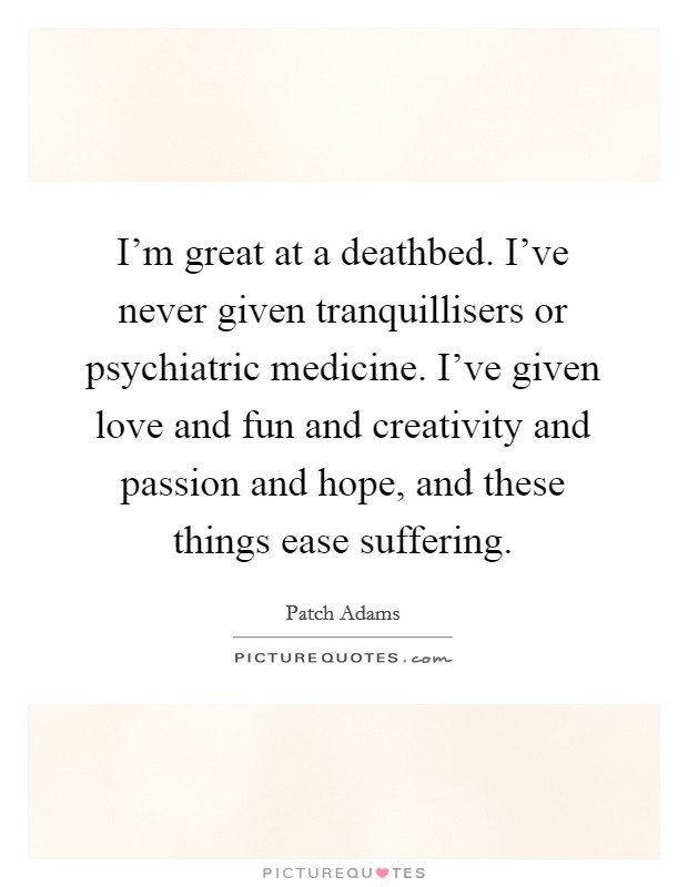 I'm great at a deathbed. I've never given tranquillisers or psychiatric medicine. I've given love and fun and creativity and passion and hope, and these things ease suffering Picture Quote #1