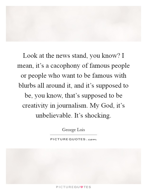 Look at the news stand, you know? I mean, it's a cacophony of famous people or people who want to be famous with blurbs all around it, and it's supposed to be, you know, that's supposed to be creativity in journalism. My God, it's unbelievable. It's shocking Picture Quote #1