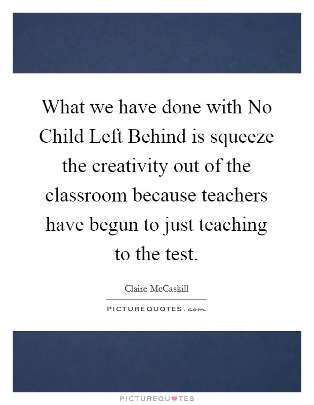 What we have done with No Child Left Behind is squeeze the creativity out of the classroom because teachers have begun to just teaching to the test. Picture Quote #1
