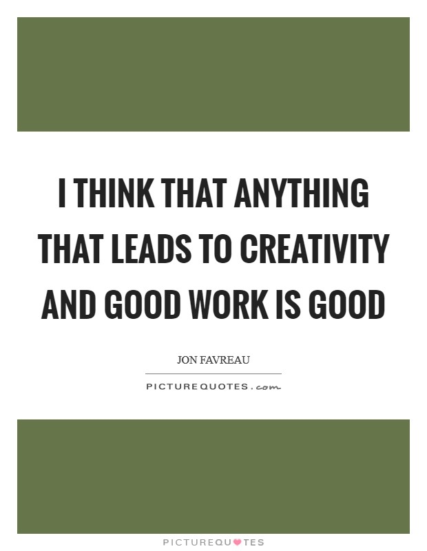 I think that anything that leads to creativity and good work is good Picture Quote #1