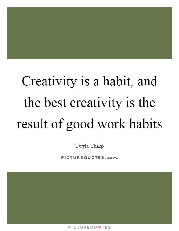 Creativity is a habit, and the best creativity is the result of good work habits Picture Quote #1