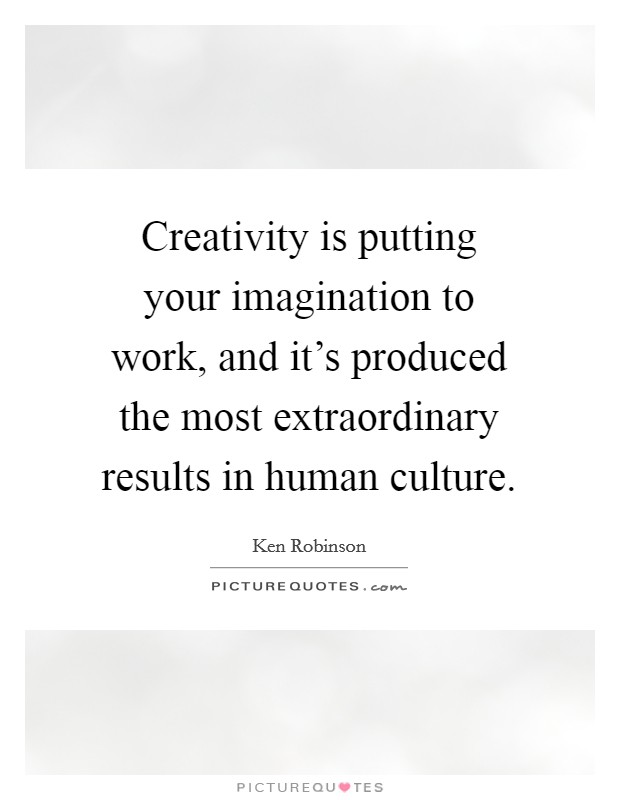 Creativity is putting your imagination to work, and it's produced the most extraordinary results in human culture Picture Quote #1