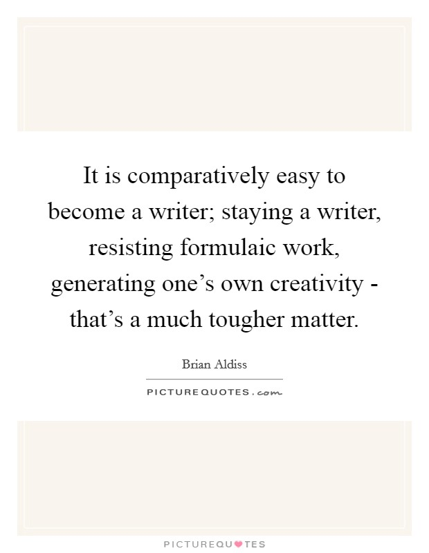 It is comparatively easy to become a writer; staying a writer, resisting formulaic work, generating one's own creativity - that's a much tougher matter. Picture Quote #1
