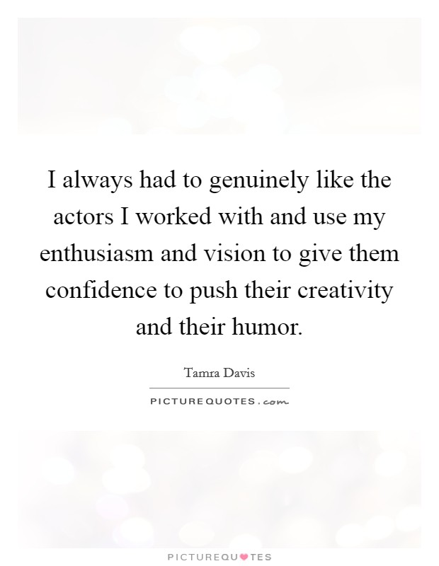 I always had to genuinely like the actors I worked with and use my enthusiasm and vision to give them confidence to push their creativity and their humor Picture Quote #1