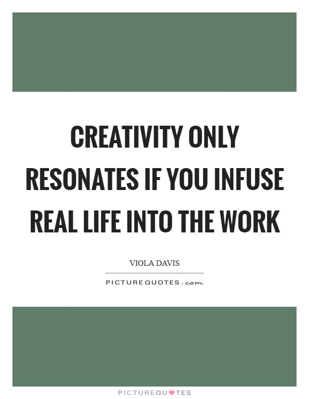 Creativity only resonates if you infuse real life into the work Picture Quote #1