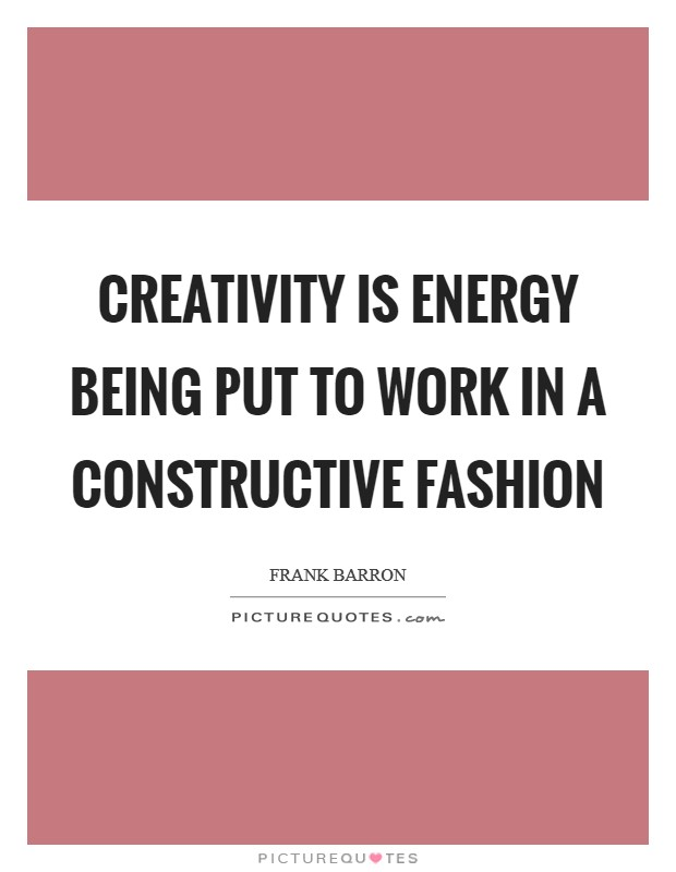 Creativity is energy being put to work in a constructive fashion Picture Quote #1