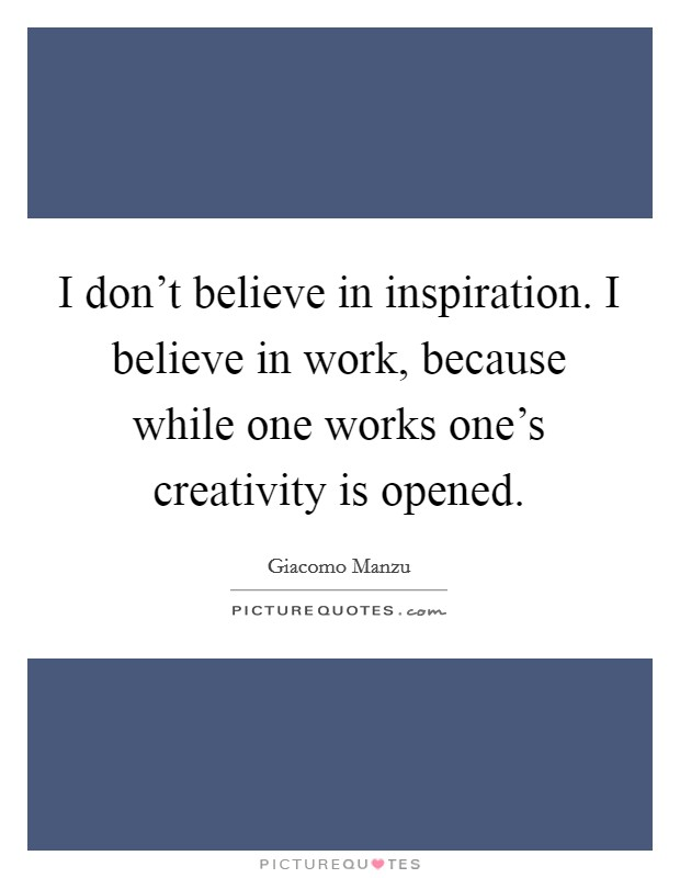 I don't believe in inspiration. I believe in work, because while one works one's creativity is opened Picture Quote #1