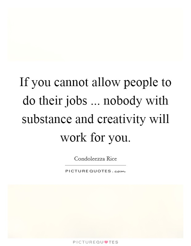 If you cannot allow people to do their jobs ... nobody with substance and creativity will work for you Picture Quote #1