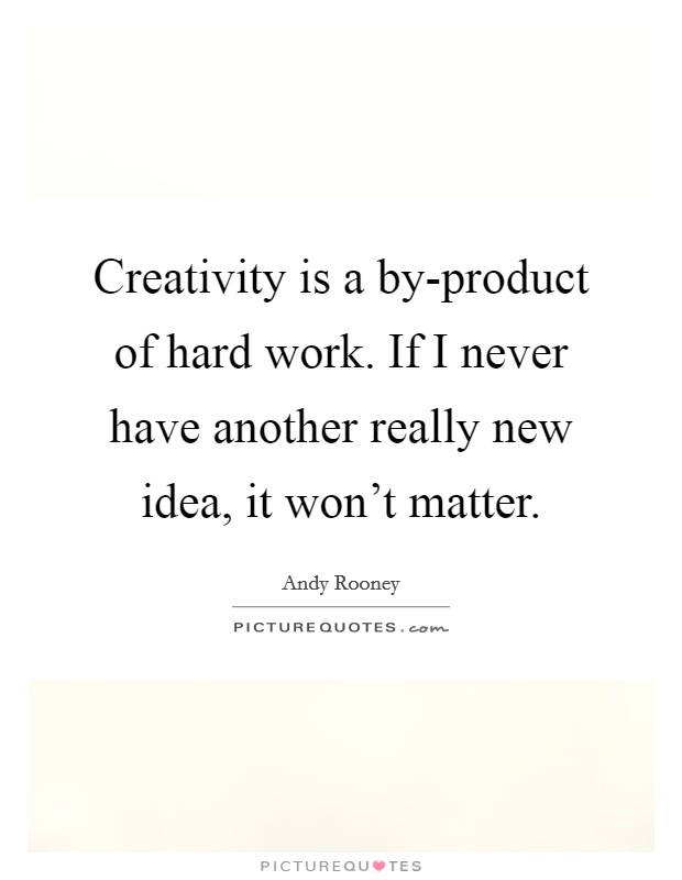 Creativity is a by-product of hard work. If I never have another really new idea, it won't matter Picture Quote #1