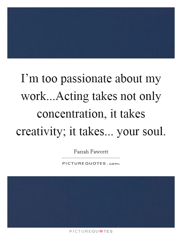 I'm too passionate about my work...Acting takes not only concentration, it takes creativity; it takes... your soul. Picture Quote #1