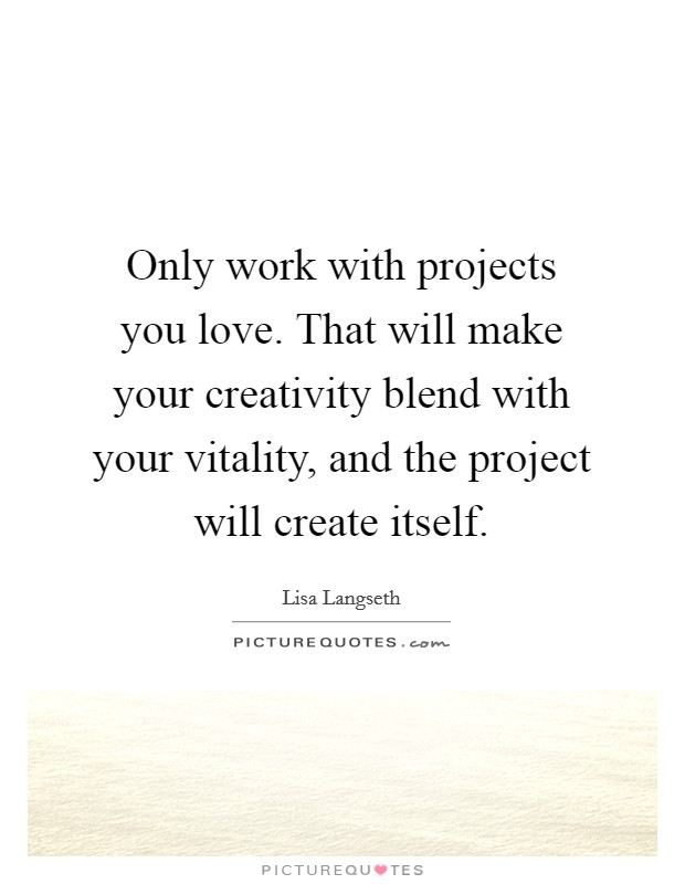 Only work with projects you love. That will make your creativity blend with your vitality, and the project will create itself Picture Quote #1