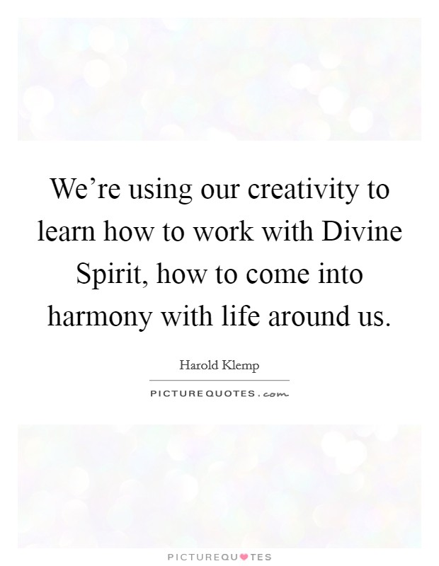 We're using our creativity to learn how to work with Divine Spirit, how to come into harmony with life around us Picture Quote #1