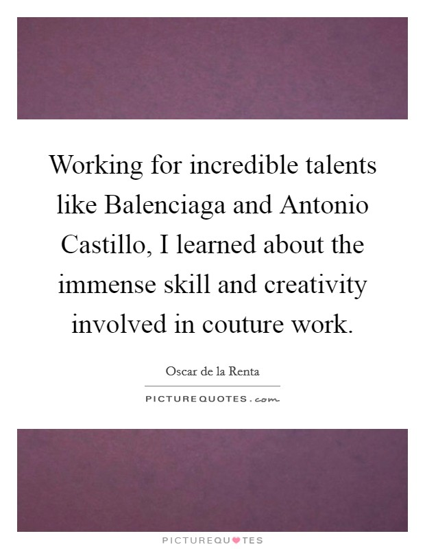 Working for incredible talents like Balenciaga and Antonio Castillo, I learned about the immense skill and creativity involved in couture work Picture Quote #1
