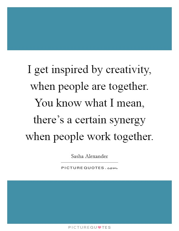 I get inspired by creativity, when people are together. You know what I mean, there's a certain synergy when people work together Picture Quote #1