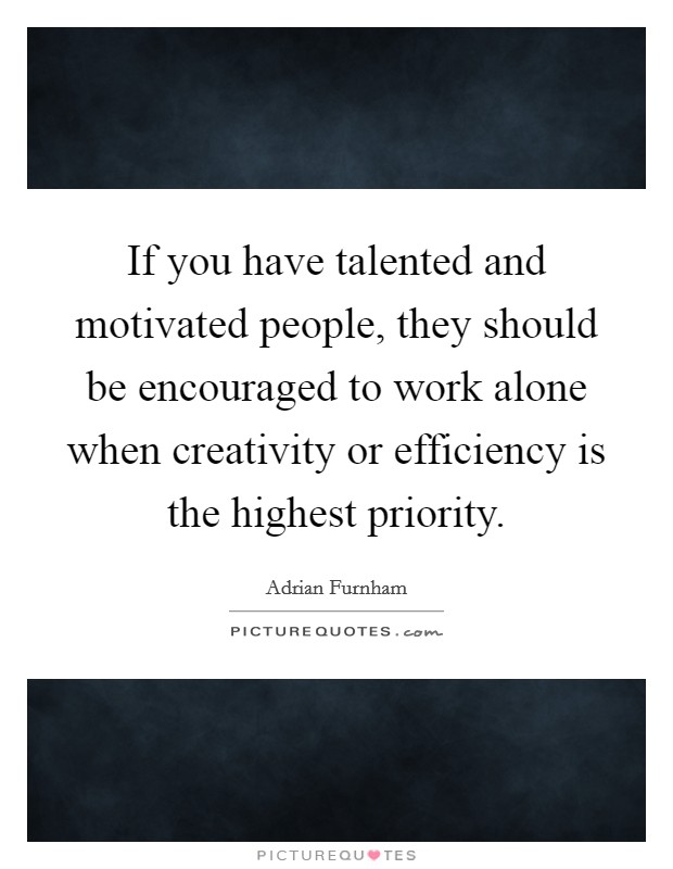If you have talented and motivated people, they should be encouraged to work alone when creativity or efficiency is the highest priority Picture Quote #1