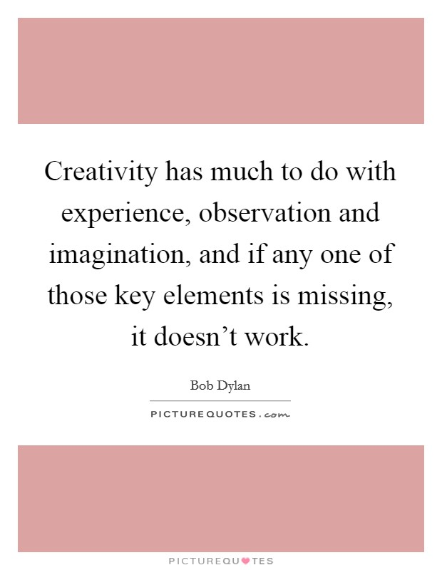 Creativity has much to do with experience, observation and imagination, and if any one of those key elements is missing, it doesn't work Picture Quote #1