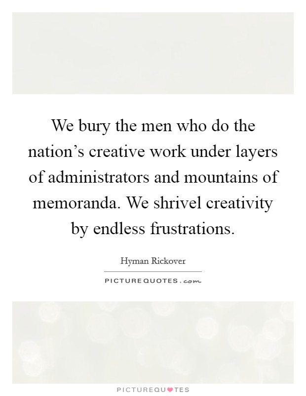 We bury the men who do the nation's creative work under layers of administrators and mountains of memoranda. We shrivel creativity by endless frustrations Picture Quote #1