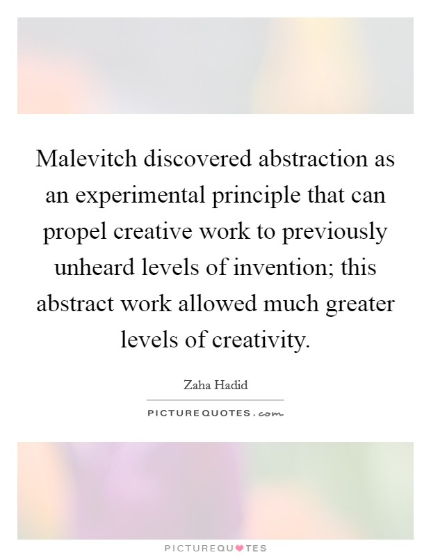 Malevitch discovered abstraction as an experimental principle that can propel creative work to previously unheard levels of invention; this abstract work allowed much greater levels of creativity Picture Quote #1