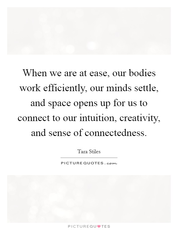 When we are at ease, our bodies work efficiently, our minds settle, and space opens up for us to connect to our intuition, creativity, and sense of connectedness Picture Quote #1
