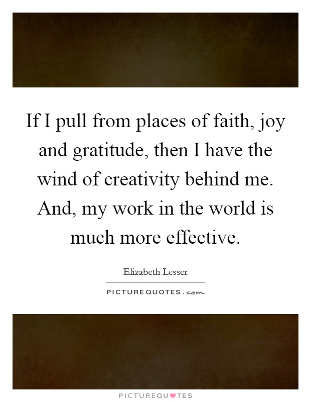 If I pull from places of faith, joy and gratitude, then I have the wind of creativity behind me. And, my work in the world is much more effective Picture Quote #1