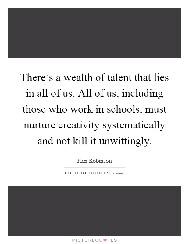 There's a wealth of talent that lies in all of us. All of us, including those who work in schools, must nurture creativity systematically and not kill it unwittingly Picture Quote #1