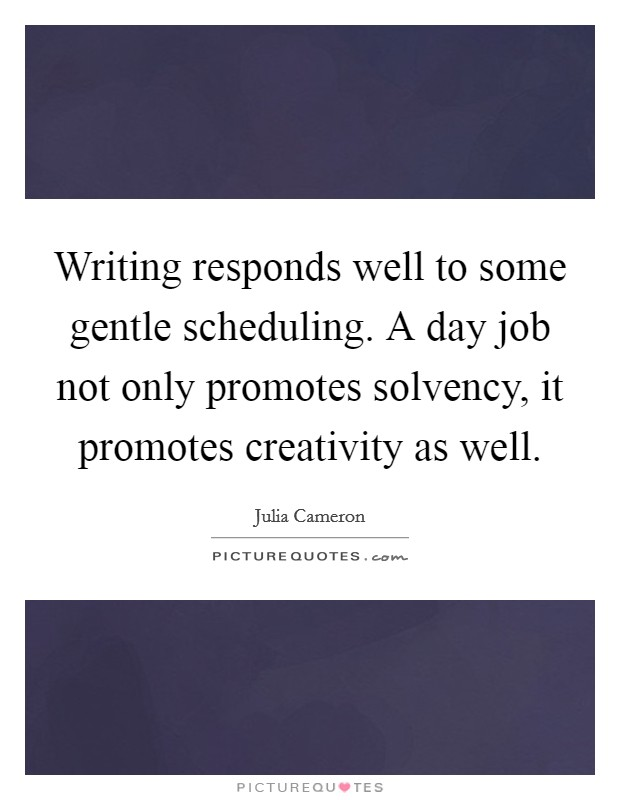 Writing responds well to some gentle scheduling. A day job not only promotes solvency, it promotes creativity as well Picture Quote #1