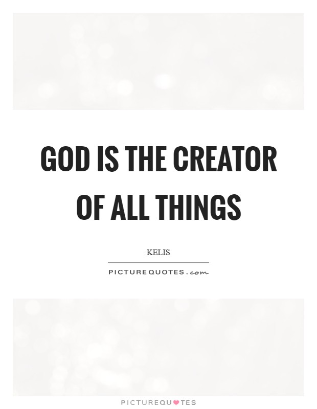God is the creator of all things Picture Quote #1