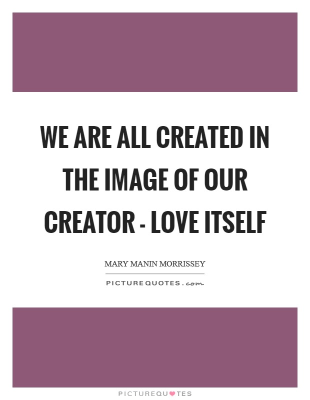 We are all created in the image of our Creator - Love itself Picture Quote #1
