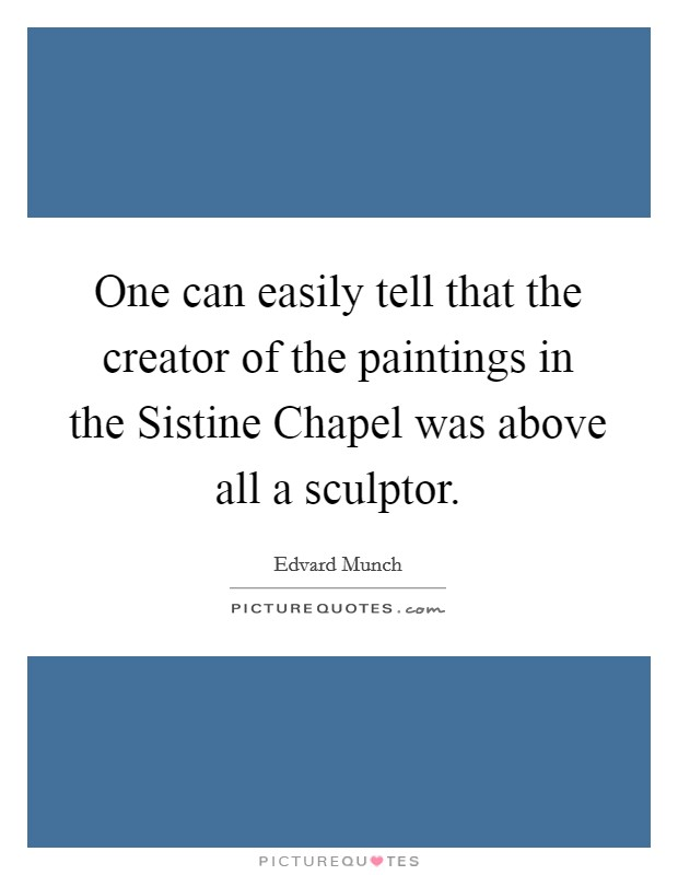 One can easily tell that the creator of the paintings in the Sistine Chapel was above all a sculptor Picture Quote #1