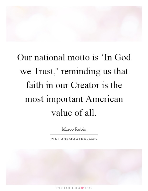 Our national motto is 'In God we Trust,' reminding us that faith in our Creator is the most important American value of all Picture Quote #1