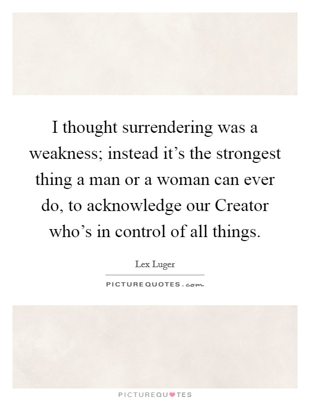 I thought surrendering was a weakness; instead it's the strongest thing a man or a woman can ever do, to acknowledge our Creator who's in control of all things Picture Quote #1