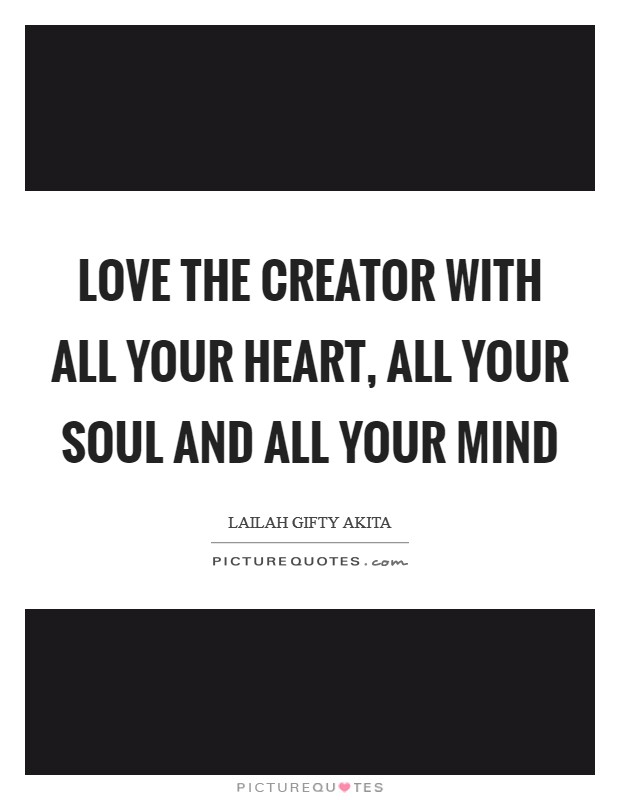 Love the Creator with all your heart, all your soul and all your mind Picture Quote #1