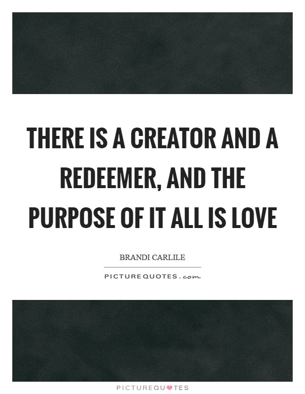 There is a creator and a redeemer, and the purpose of it all is love Picture Quote #1