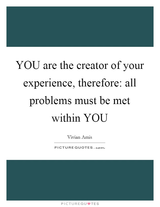 YOU are the creator of your experience, therefore: all problems must be met within YOU Picture Quote #1