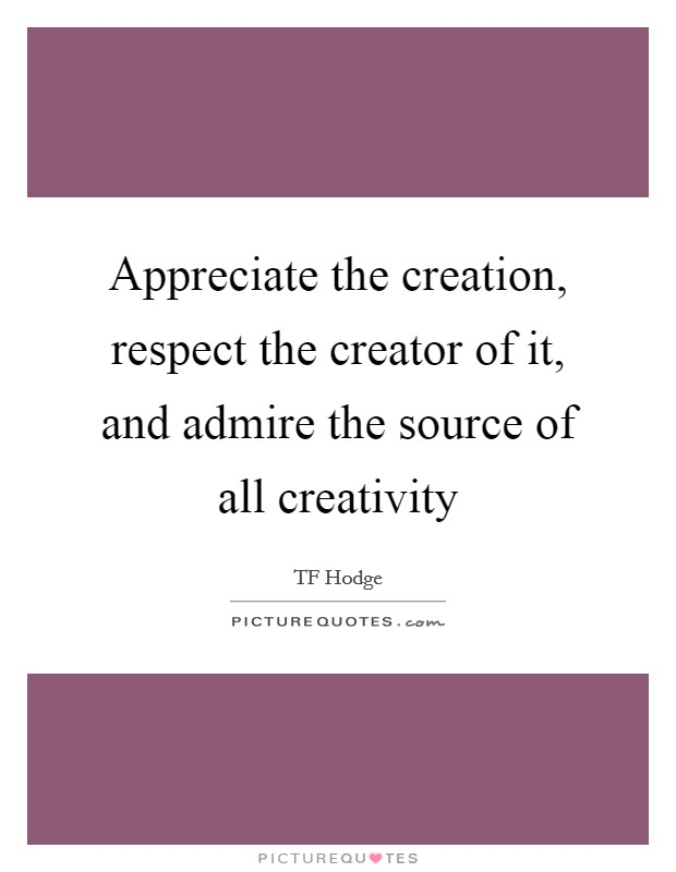 Appreciate the creation, respect the creator of it, and admire the source of all creativity Picture Quote #1