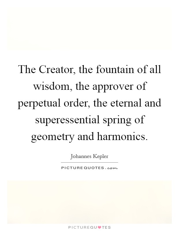 The Creator, the fountain of all wisdom, the approver of perpetual order, the eternal and superessential spring of geometry and harmonics Picture Quote #1