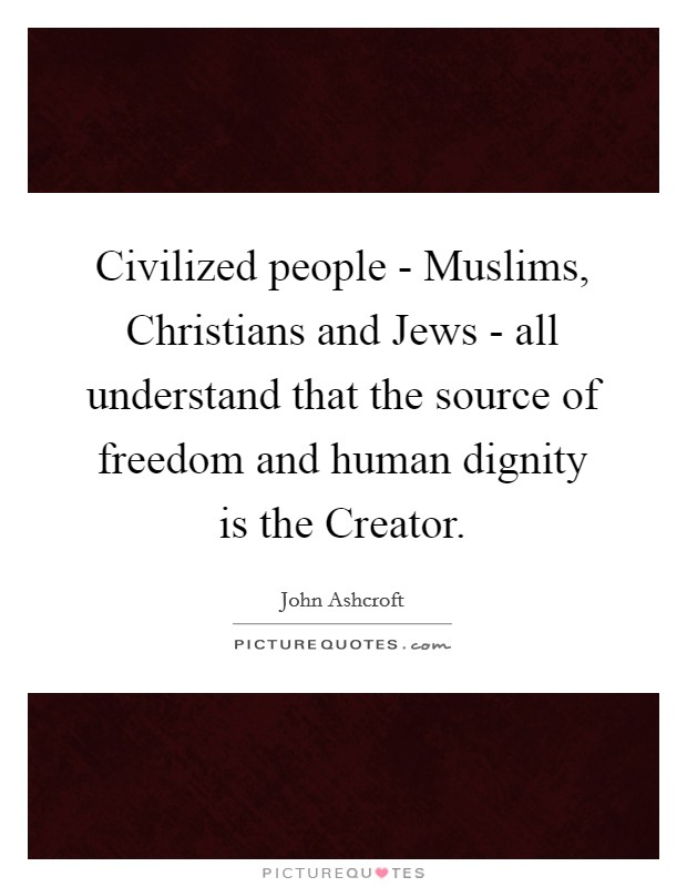 Civilized people - Muslims, Christians and Jews - all understand that the source of freedom and human dignity is the Creator Picture Quote #1