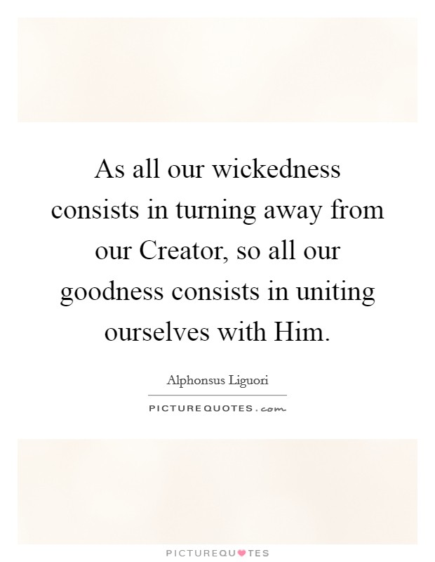 As all our wickedness consists in turning away from our Creator, so all our goodness consists in uniting ourselves with Him Picture Quote #1