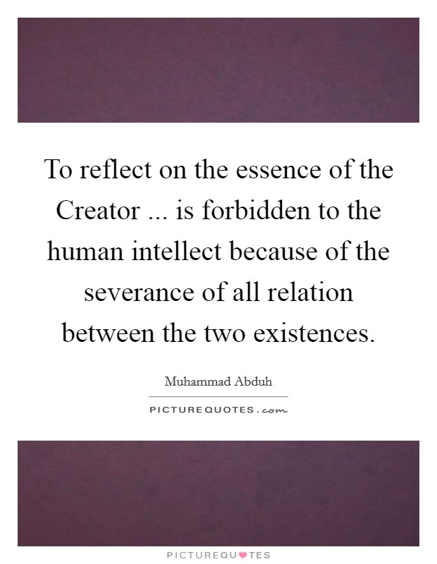 To reflect on the essence of the Creator ... is forbidden to the human intellect because of the severance of all relation between the two existences Picture Quote #1