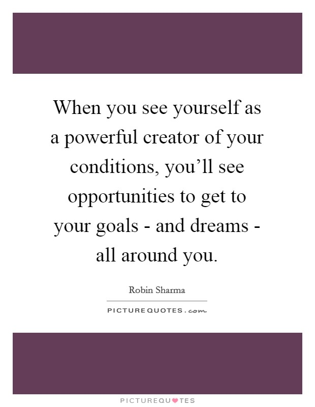 When you see yourself as a powerful creator of your conditions, you'll see opportunities to get to your goals - and dreams - all around you Picture Quote #1