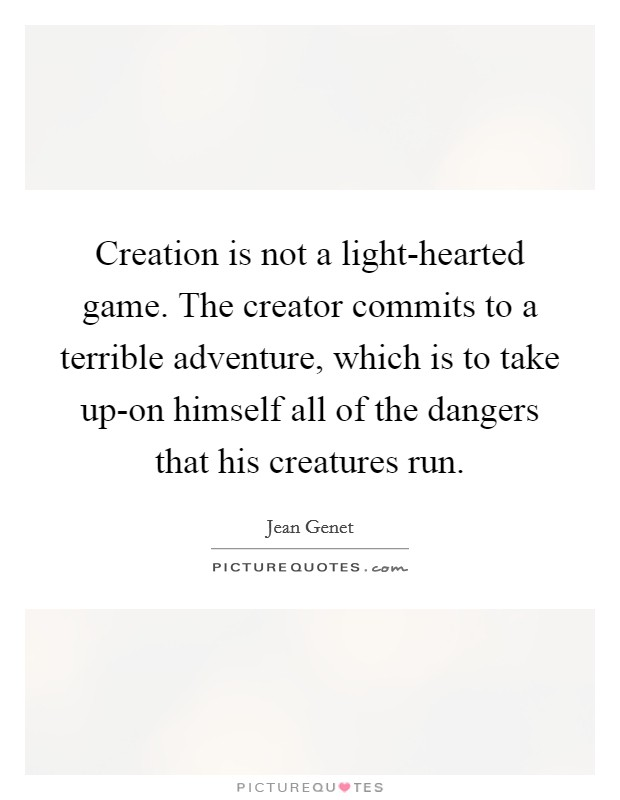 Creation is not a light-hearted game. The creator commits to a terrible adventure, which is to take up-on himself all of the dangers that his creatures run Picture Quote #1