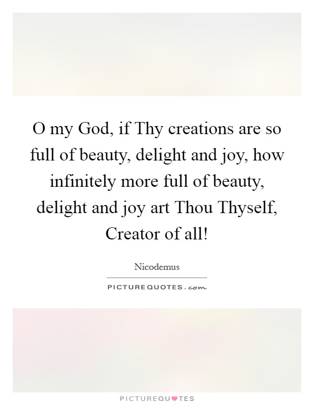O my God, if Thy creations are so full of beauty, delight and joy, how infinitely more full of beauty, delight and joy art Thou Thyself, Creator of all! Picture Quote #1